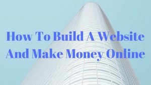 How To Build A Website And Make Money Online